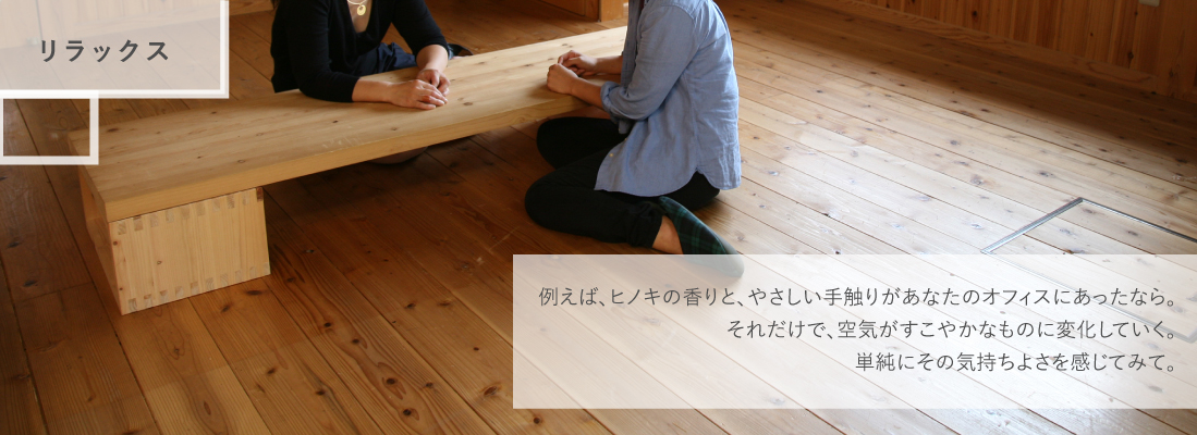 「リラックス」例えば、ヒノキの香りと、やさしい手触りがあなたのオフィスにあったなら。それだけで、空気がすこやかなものに変化していく。単純にその気持ちよさを感じてみて。
