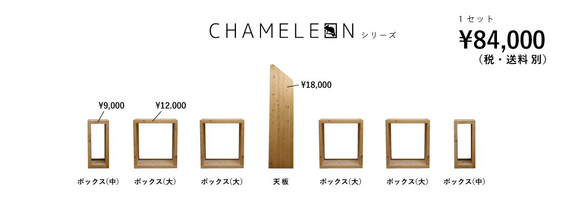 CHAMELEON シリーズ/1セット ¥84,000-/天板 ¥18,000-/ボックス(大) ¥12,000-/ボックス(中) ¥9,000-